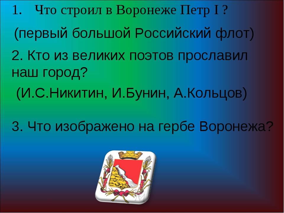 Что строил в Воронеже Петр I ? (первый большой Российский флот) 2. Кто из вел...