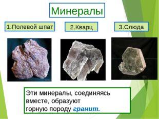 1.Полевой шпат 2.Кварц 3.Слюда Минералы Эти минералы, соединяясь вместе, обра