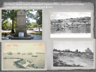 На берегу превосходной природной гавани в 1783 г. закладывается город Севасто