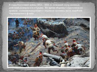 В годы Восточной войны 1853 – 1856 гг. основной театр военных действий развер