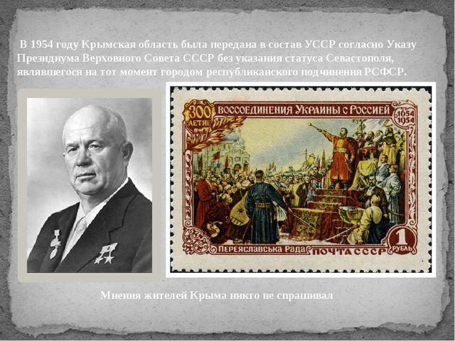 В 1954 году Крымская область была передана в состав УССР согласно Указу През...