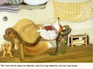 Вот она легла сама на лавочку, хвостик под лавочку, гусочку под печку.