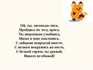 Ой, ты, лисонька-лиса, Пройдись по лесу, краса, Ты зверушкам улыбнись, Низко