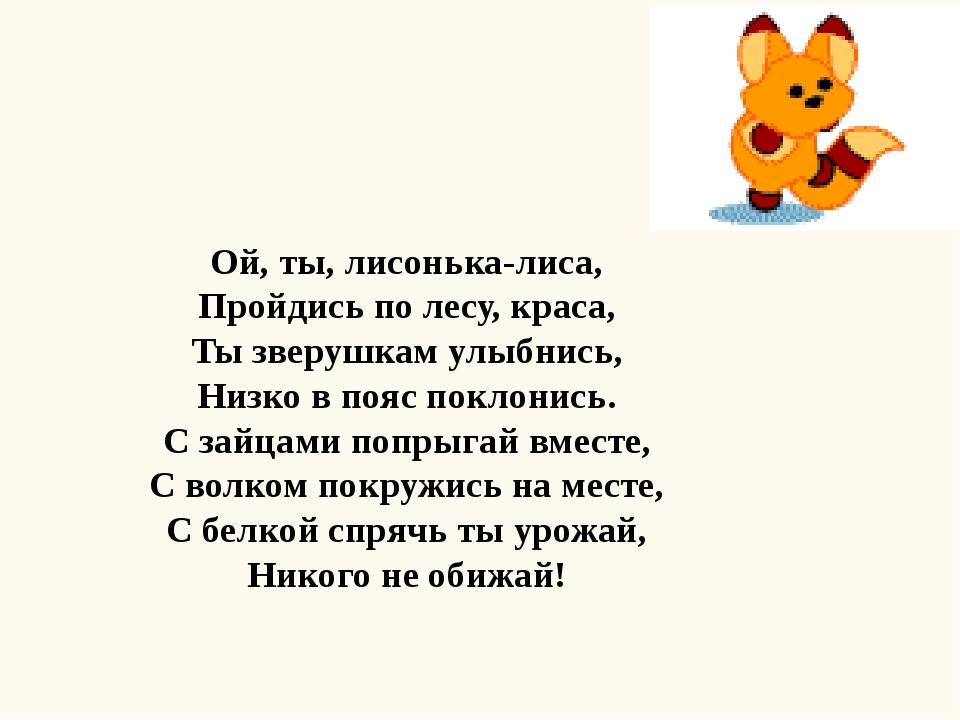 Ой, ты, лисонька-лиса, Пройдись по лесу, краса, Ты зверушкам улыбнись, Низко...