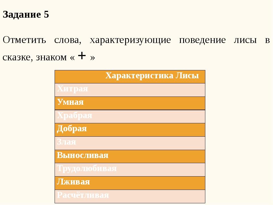 Задание 5 Отметить слова, характеризующие поведение лисы в сказке, знаком « +...