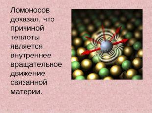 Ломоносов доказал, что причиной теплоты является внутреннее вращательное движ