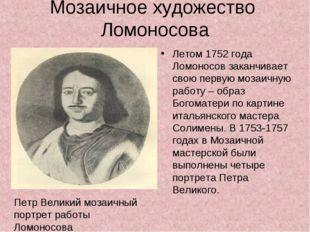 Мозаичное художество Ломоносова Летом 1752 года Ломоносов заканчивает свою пе