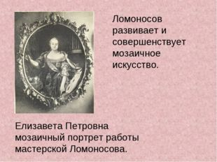 Ломоносов развивает и совершенствует мозаичное искусство. Елизавета Петровна