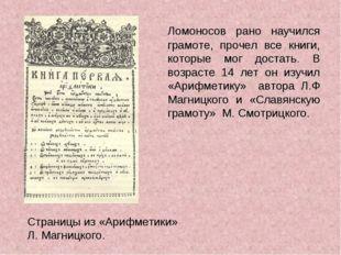 Ломоносов рано научился грамоте, прочел все книги, которые мог достать. В во