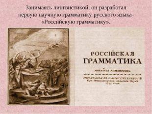 Занимаясь лингвистикой, он разработал первую научную грамматику русского язык