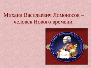 Михаил Васильевич Ломоносов – человек Нового времени.
