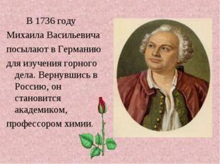 В 1736 году Михаила Васильевича посылают в Германию для изучения горного дел