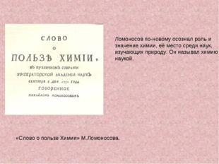 Ломоносов по-новому осознал роль и значение химии, её место среди наук, изуча