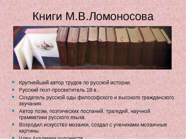 Книги М.В.Ломоносова Крупнейший автор трудов по русской истории. Русский поэт...