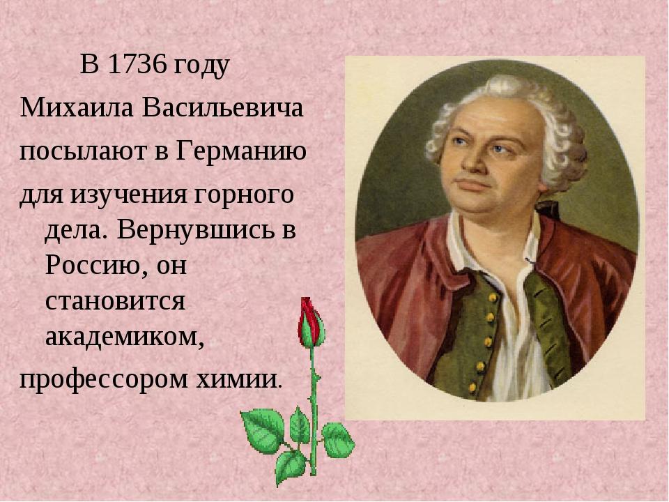 В 1736 году Михаила Васильевича посылают в Германию для изучения горного дел...