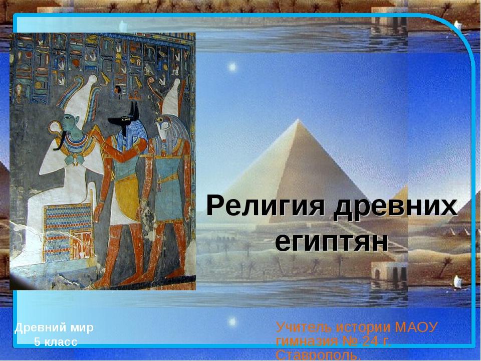 Религия древних египтян Учитель истории МАОУ гимназия № 24 г. Ставрополь. Дре...