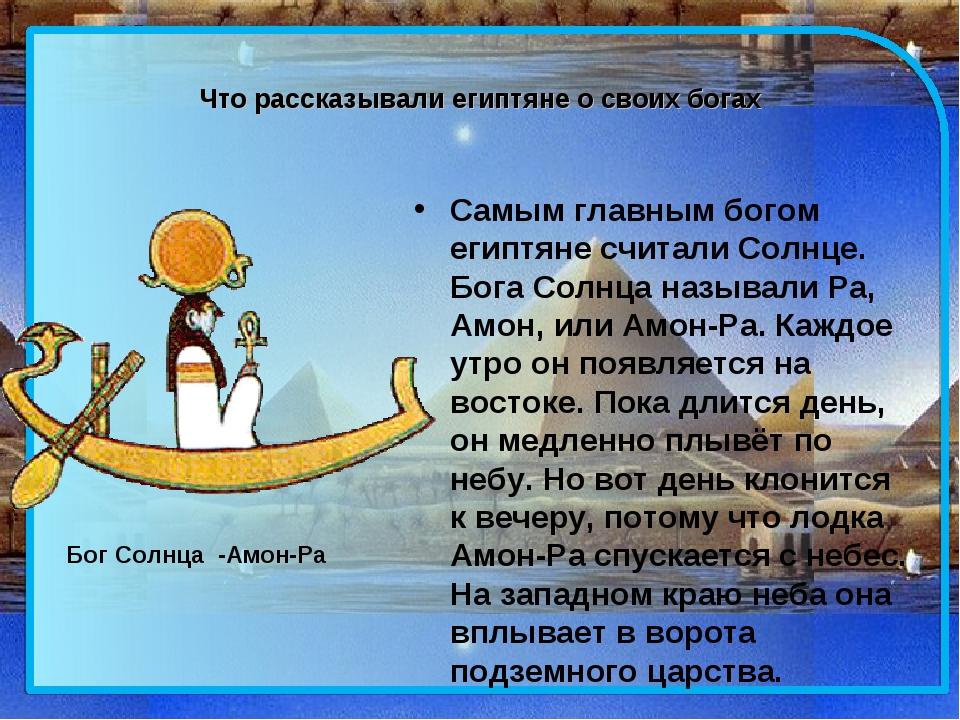 Что рассказывали египтяне о своих богах Самым главным богом египтяне считали...