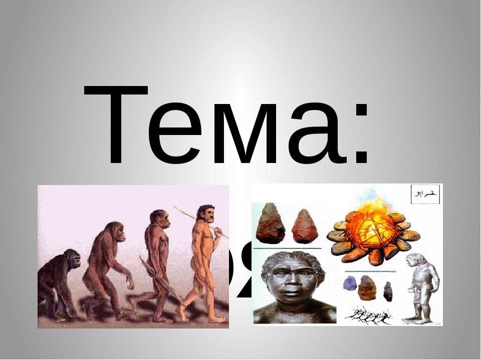 Тема: Появление человека и его эволюция.