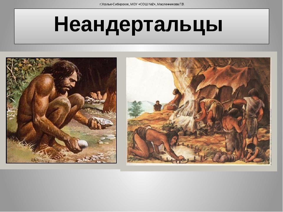 Неандертальцы г.Усолье-Сибирское, МОУ «СОШ №2», Масленникова Г.В.