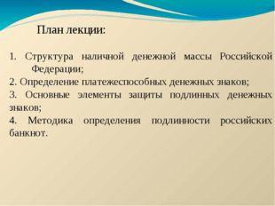 План лекции: 1. Структура наличной денежной массы Российской Федерации; 2.