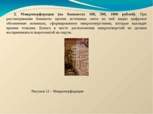 2. Микроперфорация (на банкнотах 100, 500, 1000 рублей). При рассматривании б