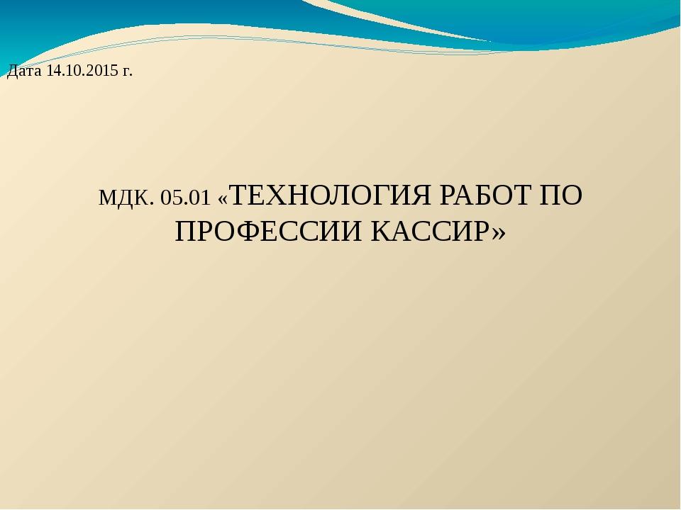 Дата 14.10.2015 г. МДК. 05.01 «ТЕХНОЛОГИЯ РАБОТ ПО ПРОФЕССИИ КАССИР»