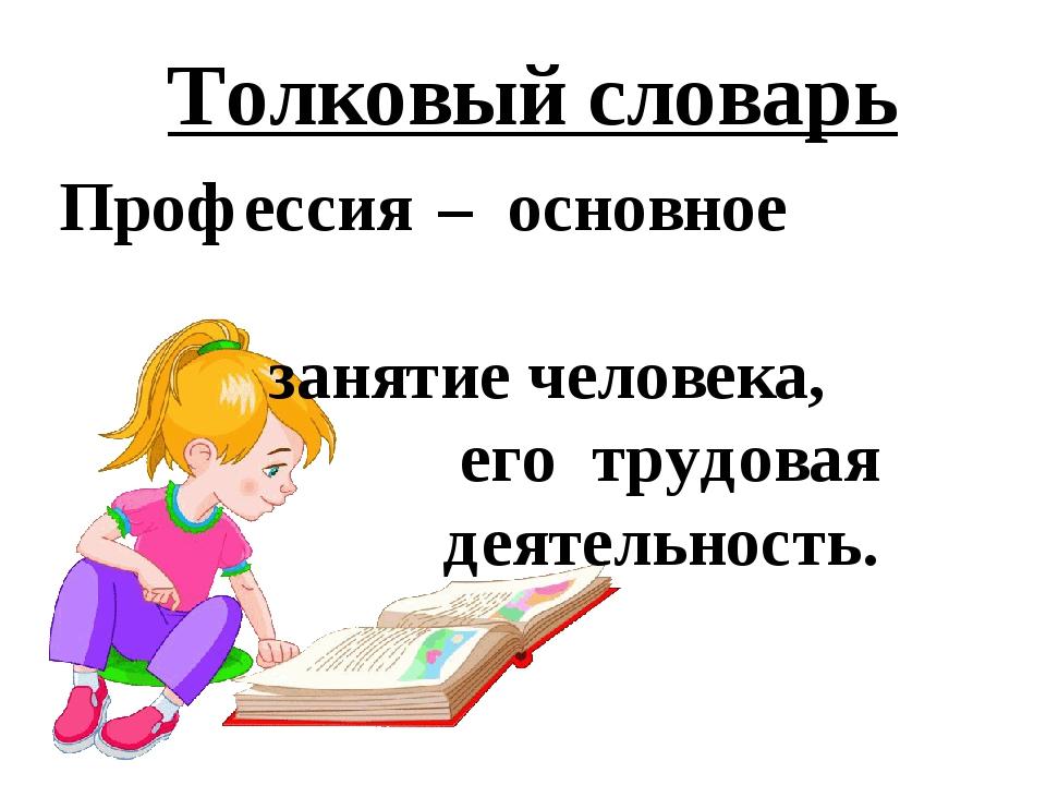 Толковый словарь Профессия – основное занятие человека, его трудовая деятельн...