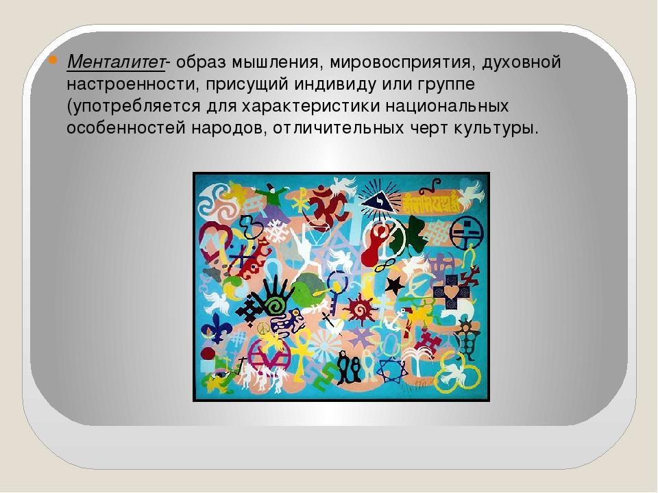 Менталитет- образ мышления, мировосприятия, духовной настроенности, присущий...