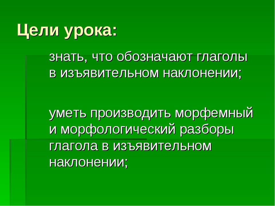 Цели урока: знать, что обозначают глаголы в изъявительном наклонении; уметь п...