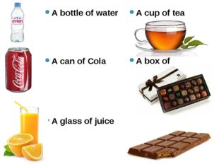 A bottle of water A can of Cola A glass of juice A cup of tea A box of chocol