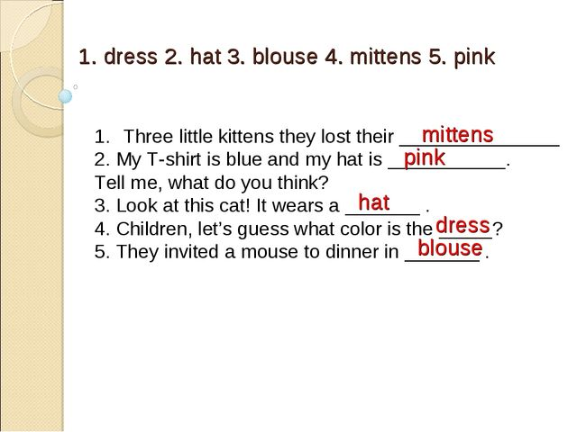 1. dress 2. hat 3. blouse 4. mittens 5. pink Three little kittens they lost t...