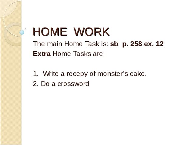HOME WORK The main Home Task is: sb p. 258 ex. 12 Extra Home Tasks are: 1. Wr...