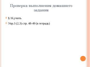 Проверка выполнения домашнего задания § 16,учить Упр.3 (2,3) стр. 48-49 (в те