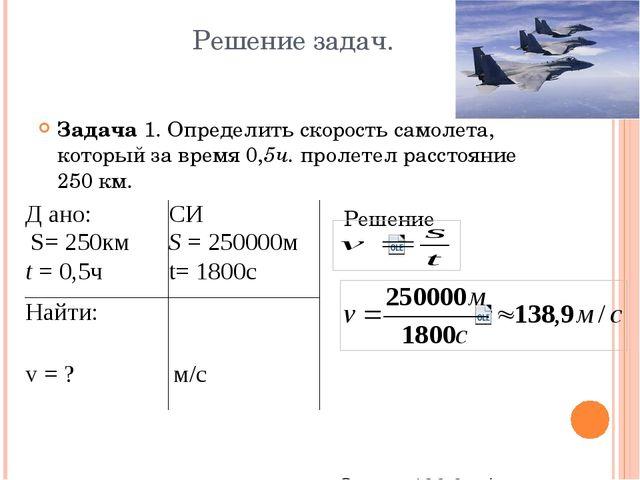 Решение задач. Задача 1. Определить скорость самолета, который за время 0,5ч....