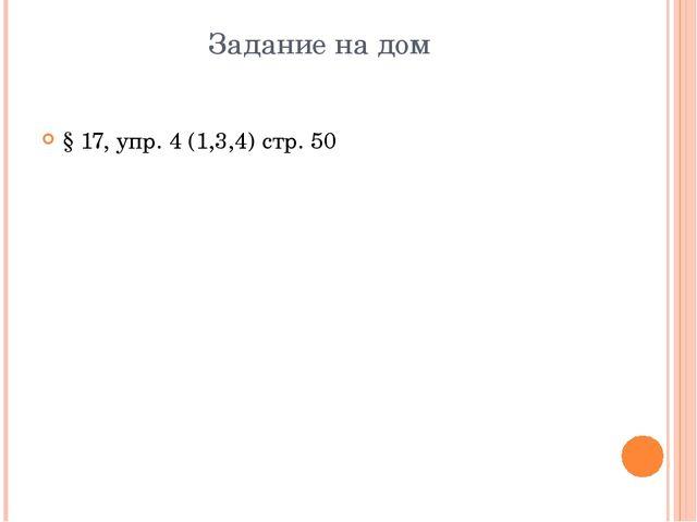 Задание на дом § 17, упр. 4 (1,3,4) стр. 50