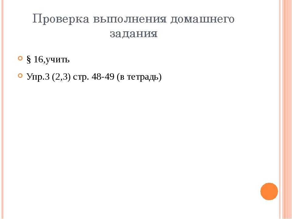Проверка выполнения домашнего задания § 16,учить Упр.3 (2,3) стр. 48-49 (в те...