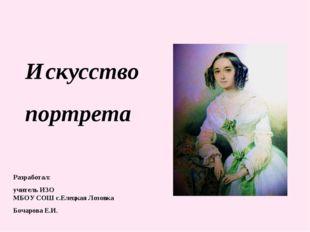 Искусство портрета Разработал: учитель ИЗО МБОУ СОШ с.Елецкая Лозовка Бочаро