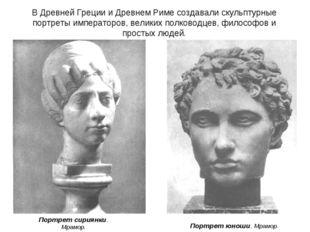В Древней Греции и Древнем Риме создавали скульптурные портреты императоров,