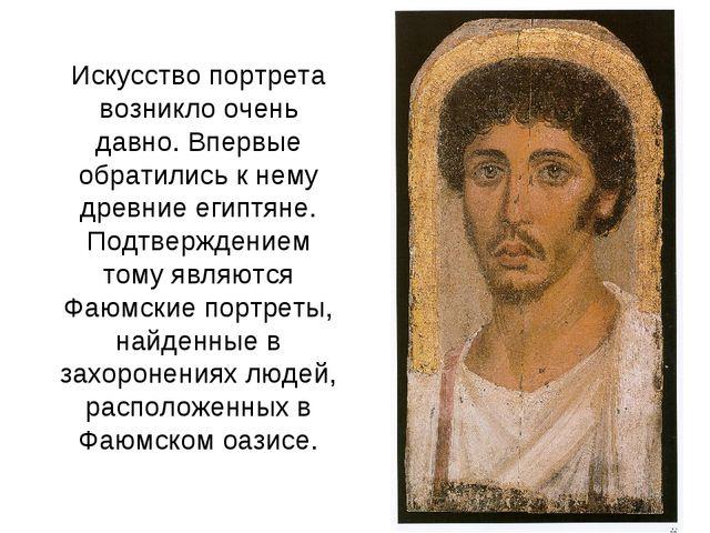 Искусство портрета возникло очень давно. Впервые обратились к нему древние ег...