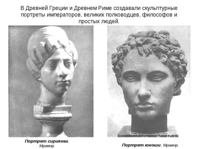 В Древней Греции и Древнем Риме создавали скульптурные портреты императоров,...