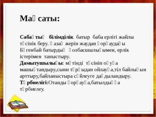 Мақсаты: Сабақтың білімділік батыр баба ерлігі жайлы түсінік беру. Қазақ жер