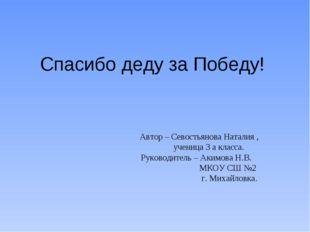 Спасибо деду за Победу! Автор – Севостьянова Наталия , ученица 3 а класса. Ру