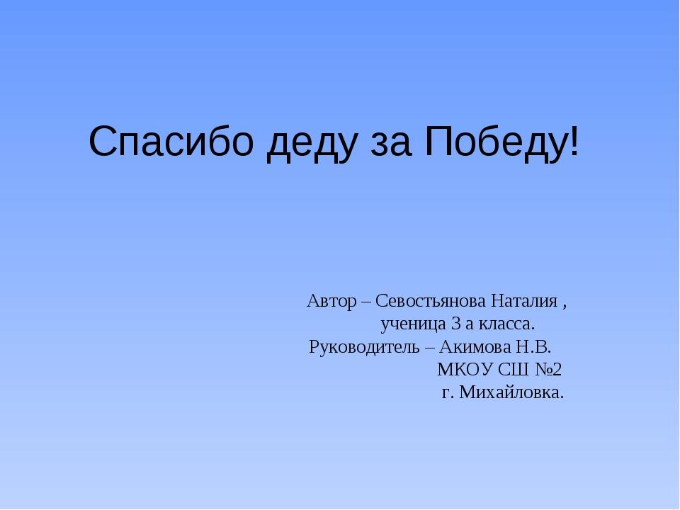Спасибо деду за Победу! Автор – Севостьянова Наталия , ученица 3 а класса. Ру...