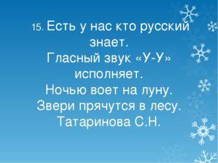 15. Есть у нас кто русский знает. Гласный звук «У-У» исполняет. Ночью воет н