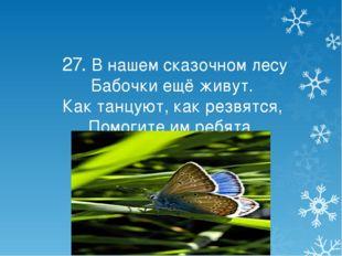 27. В нашем сказочном лесу Бабочки ещё живут. Как танцуют, как резвятся, Пом