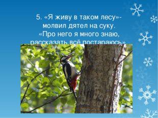 5. «Я живу в таком лесу»- молвил дятел на суку. «Про него я много знаю, расск