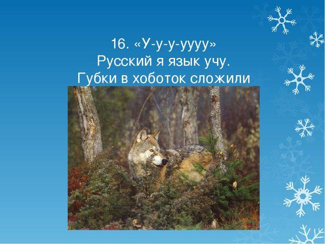 16. «У-у-у-уууу» Русский я язык учу. Губки в хоботок сложили И как волки все...
