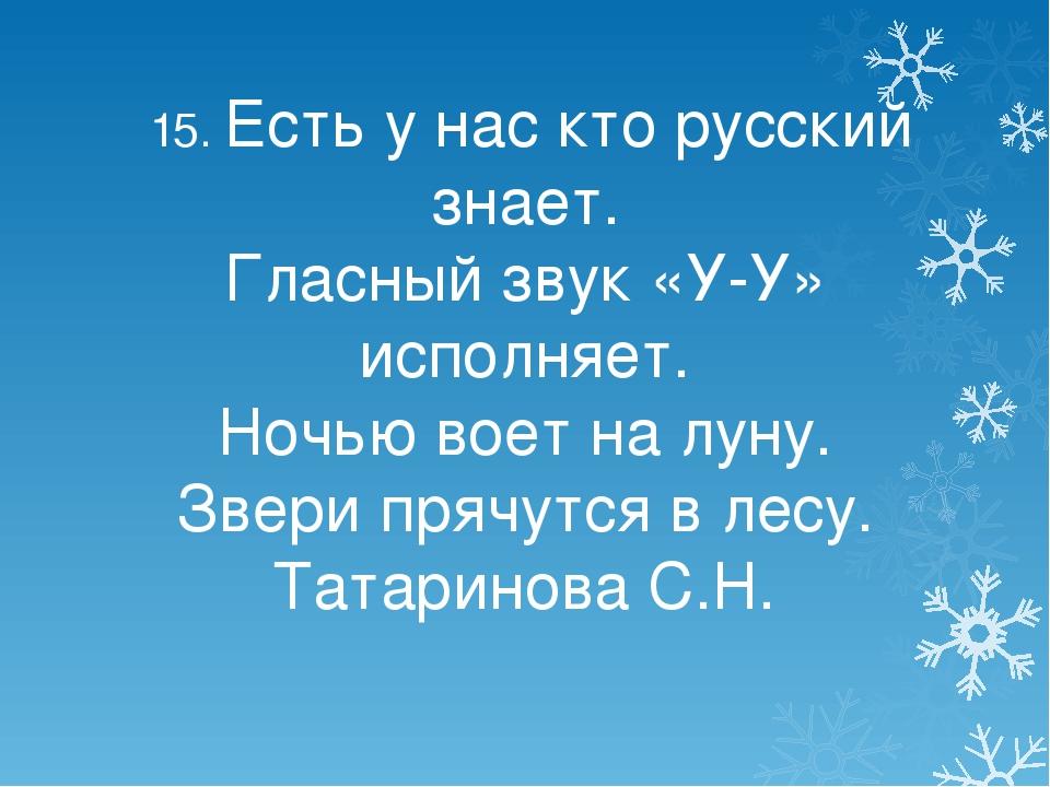 15. Есть у нас кто русский знает. Гласный звук «У-У» исполняет. Ночью воет н...