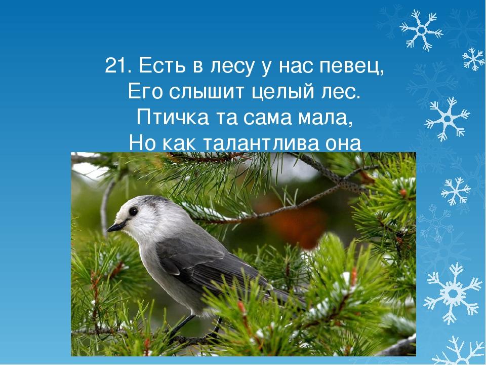 21. Есть в лесу у нас певец, Его слышит целый лес. Птичка та сама мала, Но ка...