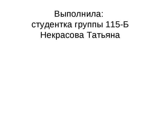Выполнила: студентка группы 115-Б Некрасова Татьяна